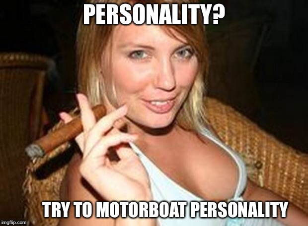 The advantages of boobs | PERSONALITY? TRY TO MOTORBOAT PERSONALITY | image tagged in cigar babe,boobs,motorboating,funny memes | made w/ Imgflip meme maker