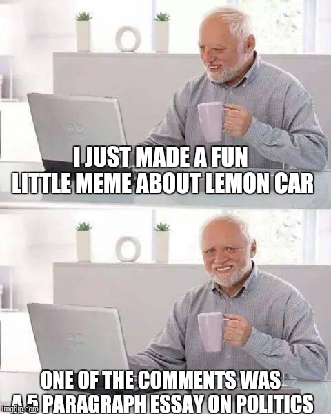 Hide the Pain Harold Meme | ONE OF THE COMMENTS WAS A 5 PARAGRAPH ESSAY ON POLITICS I JUST MADE A FUN LITTLE MEME ABOUT LEMON CAR | image tagged in memes,hide the pain harold | made w/ Imgflip meme maker