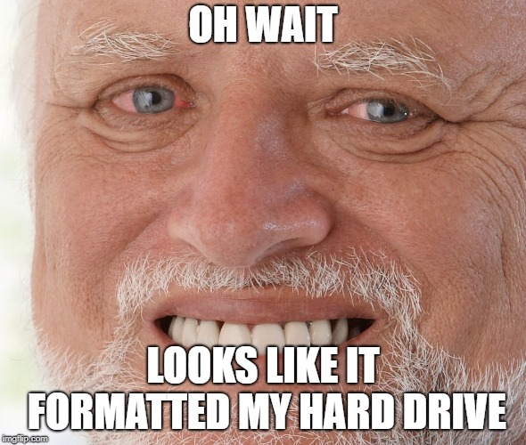 Hide the Pain Harold | OH WAIT LOOKS LIKE IT FORMATTED MY HARD DRIVE | image tagged in hide the pain harold | made w/ Imgflip meme maker