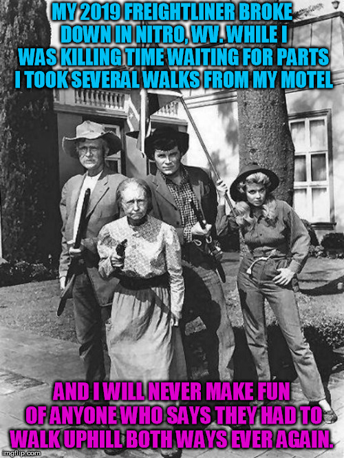 It's true! | MY 2019 FREIGHTLINER BROKE DOWN IN NITRO, WV. WHILE I WAS KILLING TIME WAITING FOR PARTS I TOOK SEVERAL WALKS FROM MY MOTEL AND I WILL NEVER | image tagged in beverly hillbillies | made w/ Imgflip meme maker