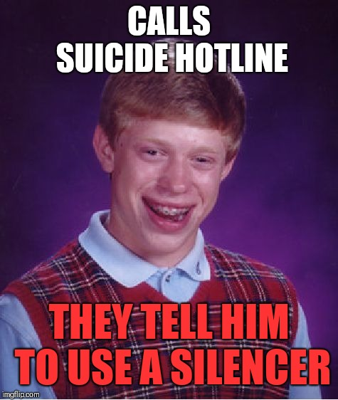 Bad Luck Brian Meme | CALLS SUICIDE HOTLINE THEY TELL HIM TO USE A SILENCER | image tagged in memes,bad luck brian | made w/ Imgflip meme maker