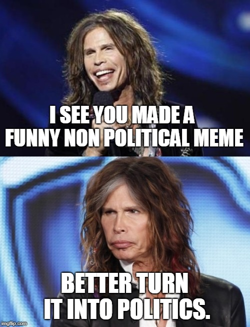 Happy Sad Steven Tyler | I SEE YOU MADE A FUNNY NON POLITICAL MEME BETTER TURN IT INTO POLITICS. | image tagged in happy sad steven tyler | made w/ Imgflip meme maker
