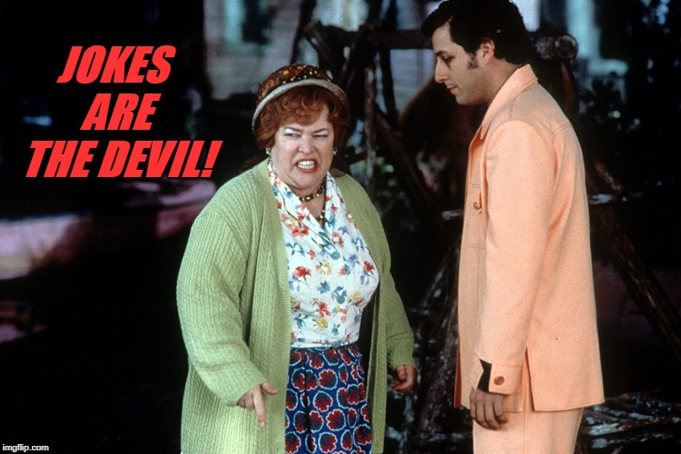 water boy mama  | JOKES ARE THE DEVIL! | image tagged in water boy mama | made w/ Imgflip meme maker