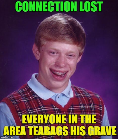 Bad Luck Brian Meme | CONNECTION LOST EVERYONE IN THE AREA TEABAGS HIS GRAVE | image tagged in memes,bad luck brian | made w/ Imgflip meme maker
