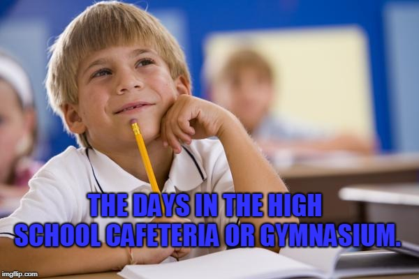 Daydreaming Davey | THE DAYS IN THE HIGH SCHOOL CAFETERIA OR GYMNASIUM. | image tagged in daydreaming davey | made w/ Imgflip meme maker