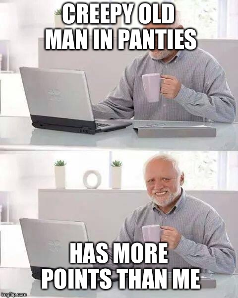 Hide the Pain Harold Meme | CREEPY OLD MAN IN PANTIES HAS MORE POINTS THAN ME | image tagged in memes,hide the pain harold | made w/ Imgflip meme maker