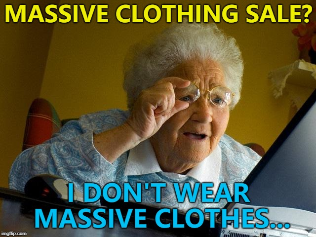 Sales, sales everywhere... :) | MASSIVE CLOTHING SALE? I DON'T WEAR MASSIVE CLOTHES... | image tagged in memes,grandma finds the internet,sales,shopping | made w/ Imgflip meme maker
