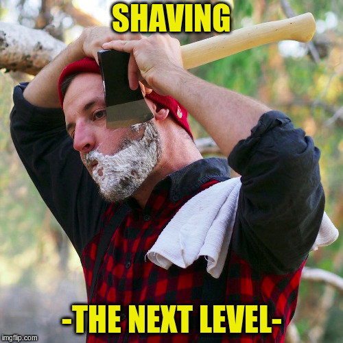 Also, blade sharpening for experts |  SHAVING; -THE NEXT LEVEL- | image tagged in memes,shaving,axe | made w/ Imgflip meme maker