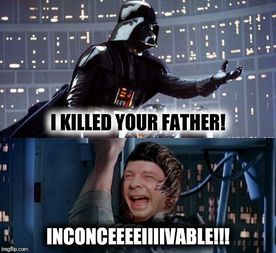 I KILLED YOUR FATHER! INCONCEEEEIIIIVABLE!!! | made w/ Imgflip meme maker