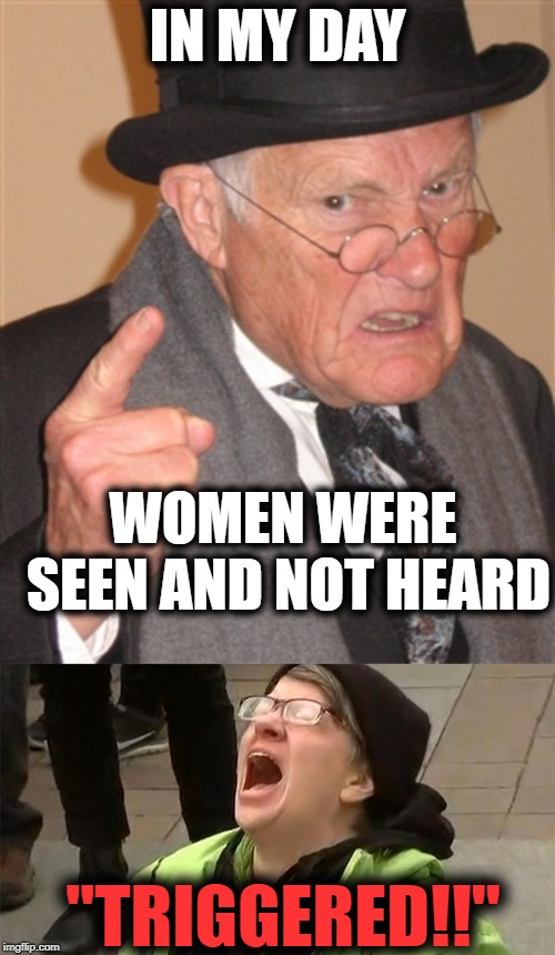 "That poor man hasn't been seen or heard from SINCE!! | IN MY DAY WOMEN WERE SEEN AND NOT HEARD ""TRIGGERED!!"" 