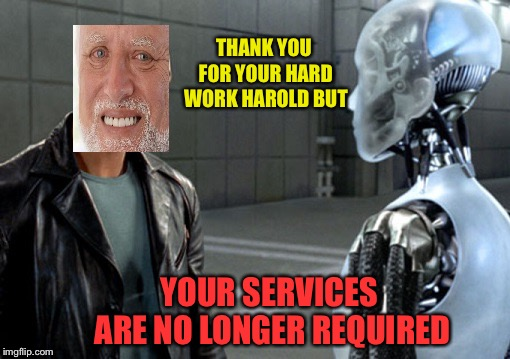 i , Robot | THANK YOU FOR YOUR HARD WORK HAROLD BUT YOUR SERVICES ARE NO LONGER REQUIRED | image tagged in i  robot | made w/ Imgflip meme maker