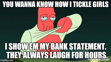 Zoidberg  | YOU WANNA KNOW HOW I TICKLE GIRLS I SHOW EM MY BANK STATEMENT.  THEY ALWAYS LAUGH FOR HOURS. | image tagged in zoidberg | made w/ Imgflip meme maker