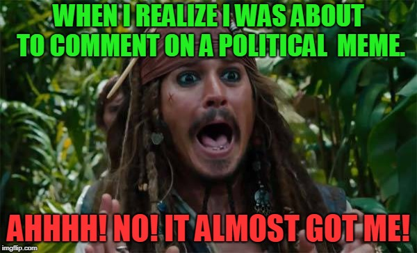 Browsing other users memes. I almost fell in! Narrow escape! | WHEN I REALIZE I WAS ABOUT TO COMMENT ON A POLITICAL  MEME. AHHHH! NO! IT ALMOST GOT ME! | image tagged in capt jack sparrow ahhh,nixieknox,memes,don't go there | made w/ Imgflip meme maker