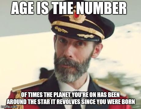CaptinObvious | AGE IS THE NUMBER OF TIMES THE PLANET YOU'RE ON HAS BEEN AROUND THE STAR IT REVOLVES SINCE YOU WERE BORN | image tagged in captinobvious | made w/ Imgflip meme maker