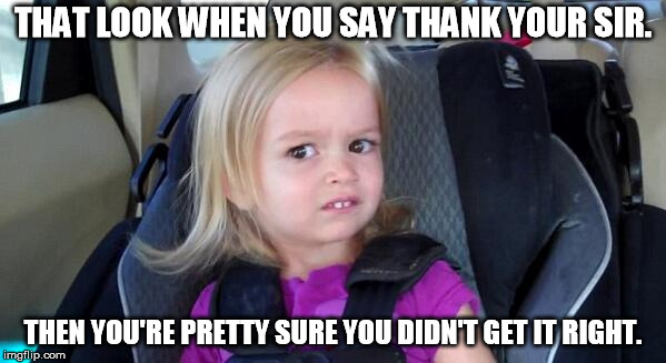 That Look When | THAT LOOK WHEN YOU SAY THANK YOUR SIR. THEN YOU'RE PRETTY SURE YOU DIDN'T GET IT RIGHT. | image tagged in that look when | made w/ Imgflip meme maker