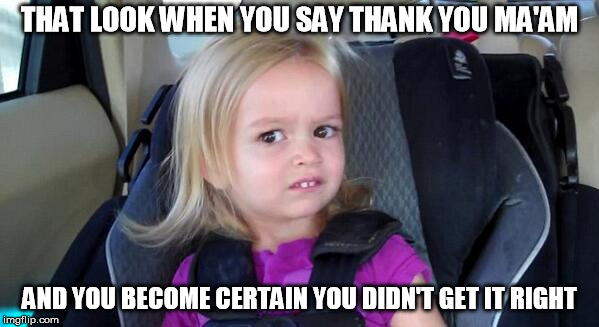 That Look When | THAT LOOK WHEN YOU SAY THANK YOU MA'AM AND YOU BECOME CERTAIN YOU DIDN'T GET IT RIGHT | image tagged in that look when | made w/ Imgflip meme maker