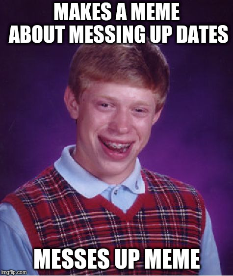Bad Luck Brian Meme | MAKES A MEME ABOUT MESSING UP DATES MESSES UP MEME | image tagged in memes,bad luck brian | made w/ Imgflip meme maker
