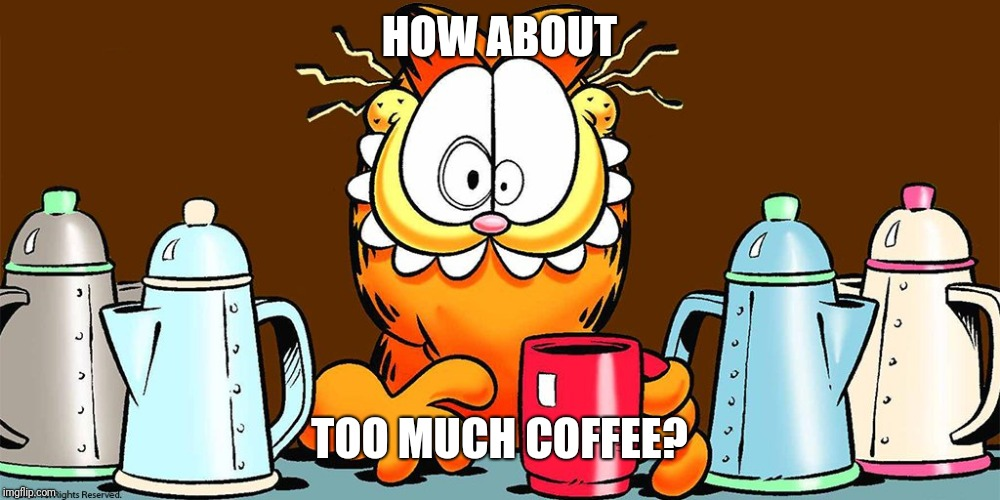 HOW ABOUT TOO MUCH COFFEE? | made w/ Imgflip meme maker