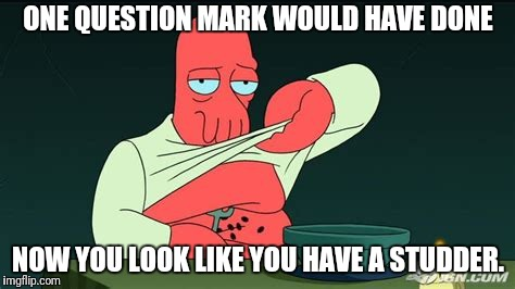 Zoidberg  | ONE QUESTION MARK WOULD HAVE DONE NOW YOU LOOK LIKE YOU HAVE A STUDDER. | image tagged in zoidberg | made w/ Imgflip meme maker