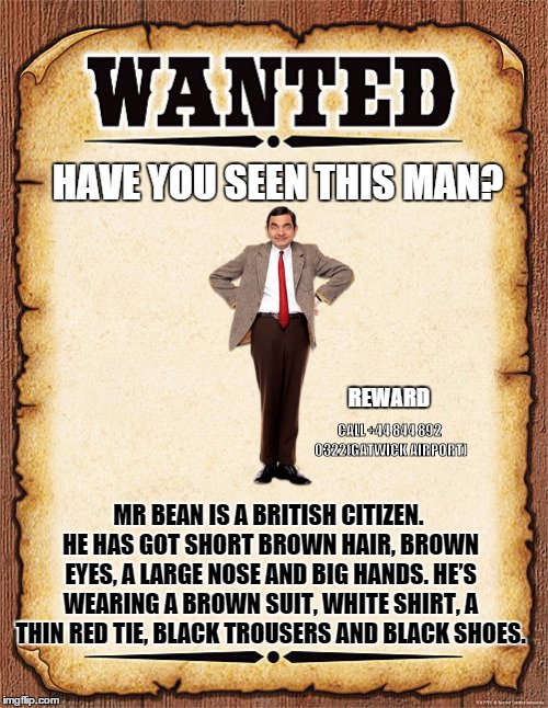 wanted poster | HAVE YOU SEEN THIS MAN? MR BEAN IS A BRITISH CITIZEN. HE HAS GOT SHORT BROWN HAIR, BROWN EYES, A LARGE NOSE AND BIG HANDS. HE'S WEARING A BR | image tagged in wanted poster | made w/ Imgflip meme maker