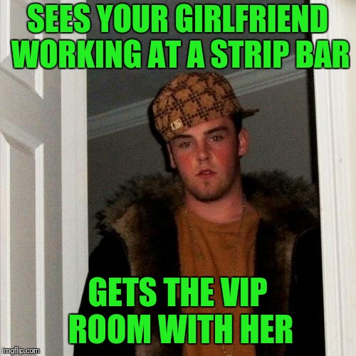 Scumbag Steve Meme | SEES YOUR GIRLFRIEND WORKING AT A STRIP BAR GETS THE VIP ROOM WITH HER | image tagged in memes,scumbag steve | made w/ Imgflip meme maker