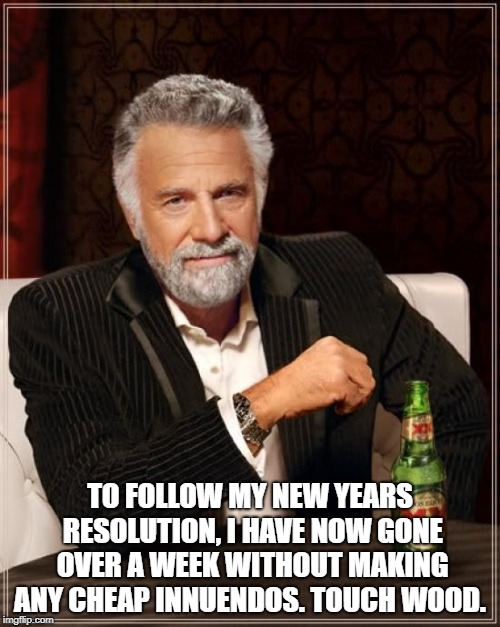The Most Interesting Man In The World Meme | TO FOLLOW MY NEW YEARS RESOLUTION, I HAVE NOW GONE OVER A WEEK WITHOUT MAKING ANY CHEAP INNUENDOS. TOUCH WOOD. | image tagged in memes,the most interesting man in the world | made w/ Imgflip meme maker