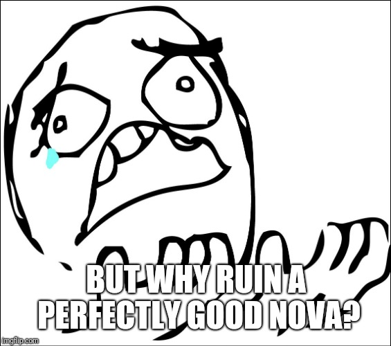 but why | BUT WHY RUIN A PERFECTLY GOOD NOVA? | image tagged in but why | made w/ Imgflip meme maker