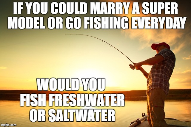 I'd fish freshwater myself | IF YOU COULD MARRY A SUPER MODEL OR GO FISHING EVERYDAY WOULD YOU FISH FRESHWATER OR SALTWATER | image tagged in fishing,random,boat,model | made w/ Imgflip meme maker