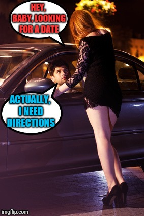 Sometimes you need to ask whoever you can find | HEY, BABY, LOOKING FOR A DATE ACTUALLY, I NEED DIRECTIONS | image tagged in prostitute and man,directions,lost | made w/ Imgflip meme maker