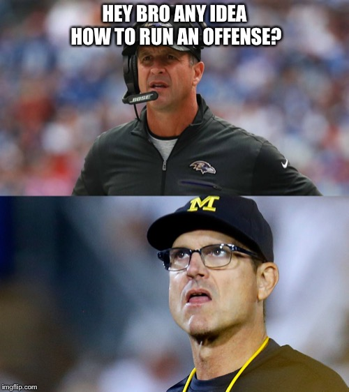 Harbaugh Incompetent Brothers  | HEY BRO ANY IDEA HOW TO RUN AN OFFENSE? | image tagged in jim harbaugh,baltimore ravens,michigan football,ohio state buckeyes,michigan sucks,cleveland browns | made w/ Imgflip meme maker