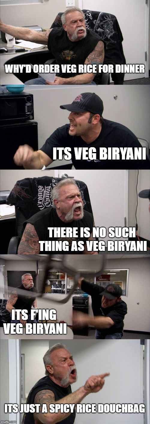 American Chopper Argument Meme | WHY'D ORDER VEG RICE FOR DINNER ITS VEG BIRYANI THERE IS NO SUCH THING AS VEG BIRYANI ITS F'ING VEG BIRYANI ITS JUST A SPICY RICE DOUCHBAG | image tagged in memes,american chopper argument | made w/ Imgflip meme maker