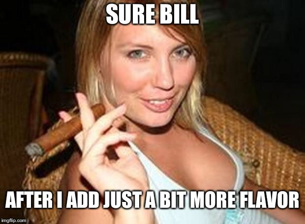 cigar babe | SURE BILL AFTER I ADD JUST A BIT MORE FLAVOR | image tagged in cigar babe | made w/ Imgflip meme maker