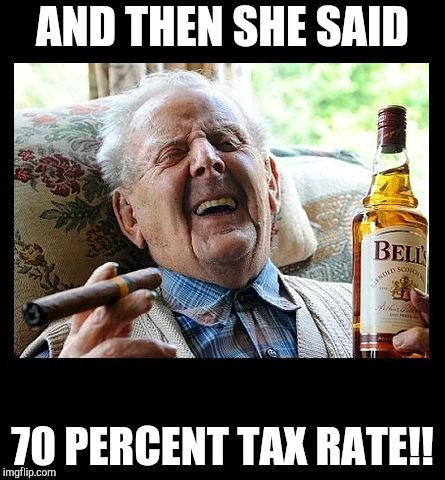OLD MAN LAUGH CIGAR BOOZE BLANK | AND THEN SHE SAID 70 PERCENT TAX RATE!! | image tagged in old man laugh cigar booze blank | made w/ Imgflip meme maker