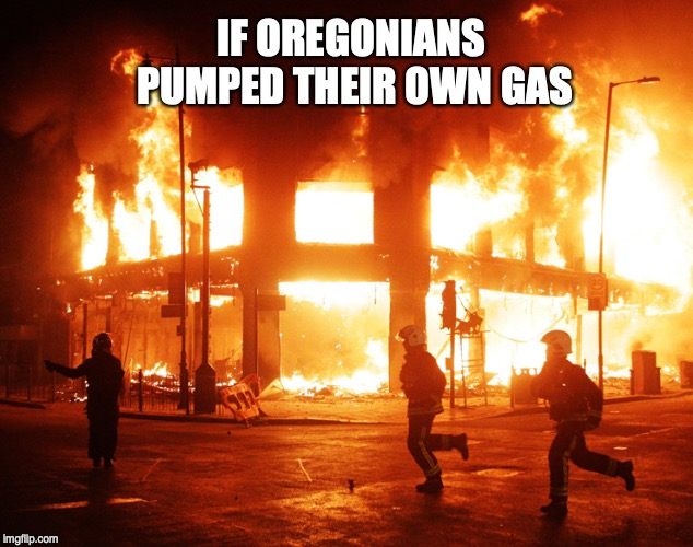IF OREGONIANS PUMPED THEIR OWN GAS | image tagged in oregon,gasoline | made w/ Imgflip meme maker