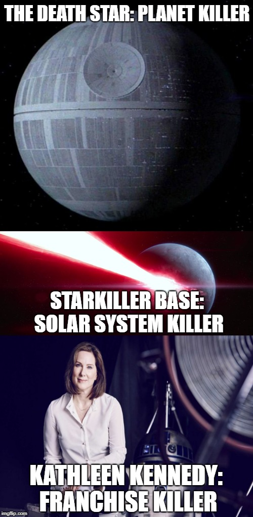 Does Anyone Dispute This Now? |  THE DEATH STAR: PLANET KILLER; STARKILLER BASE: SOLAR SYSTEM KILLER; KATHLEEN KENNEDY: FRANCHISE KILLER | image tagged in death star,starkiller base,kathleen kennedy | made w/ Imgflip meme maker