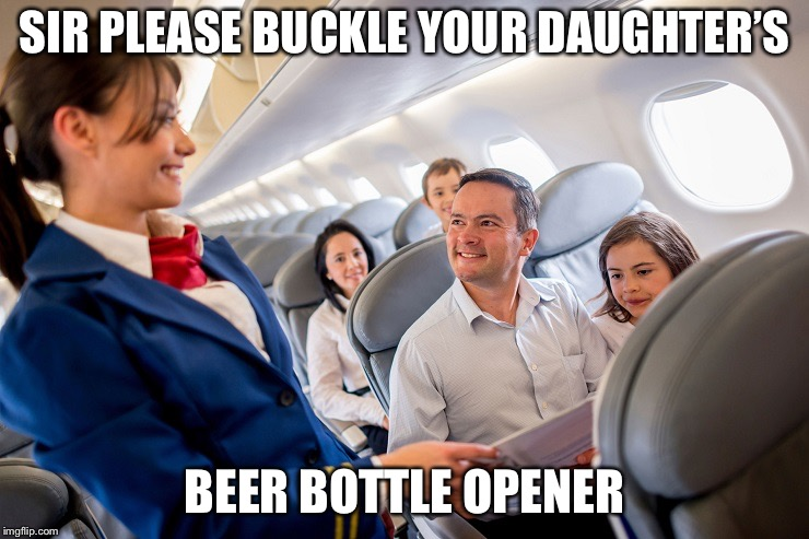 stewardess with family on plane | SIR PLEASE BUCKLE YOUR DAUGHTER'S BEER BOTTLE OPENER | image tagged in stewardess with family on plane | made w/ Imgflip meme maker
