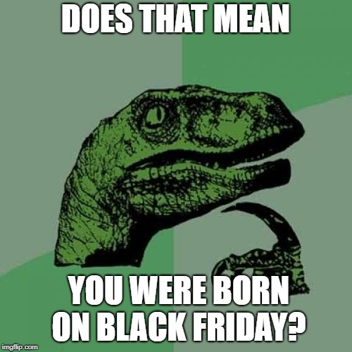 Philosoraptor Meme | DOES THAT MEAN YOU WERE BORN ON BLACK FRIDAY? | image tagged in memes,philosoraptor | made w/ Imgflip meme maker