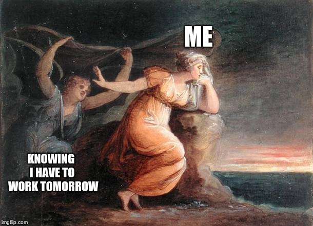 Repelling the Spirit of Melancholy by Maria Hadfield Cosway | ME KNOWING I HAVE TO WORK TOMORROW | image tagged in repelling the spirit of melancholy by maria hadfield cosway | made w/ Imgflip meme maker