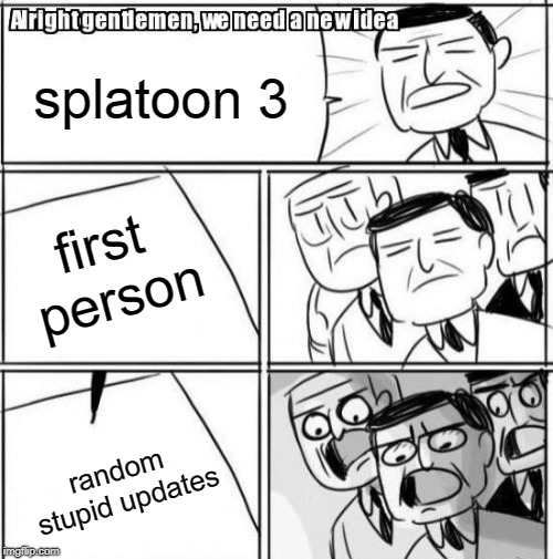 Alright Gentlemen We Need A New Idea Meme | splatoon 3 first person random stupid updates | image tagged in memes,alright gentlemen we need a new idea | made w/ Imgflip meme maker