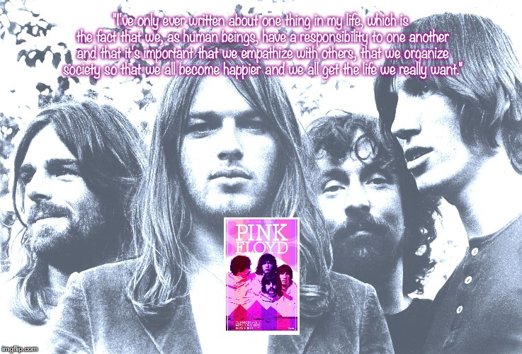 "Pink Floyd | ""I've only ever written about one thing in my life, which is the fact that we, as human beings, have a responsibility to one another and tha 