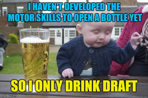 Drunk Baby Meme | I HAVEN'T DEVELOPED THE MOTOR SKILLS TO OPEN A BOTTLE YET SO I ONLY DRINK DRAFT | image tagged in memes,drunk baby | made w/ Imgflip meme maker