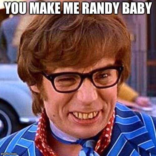 Austin Powers Wink | YOU MAKE ME RANDY BABY | image tagged in austin powers wink | made w/ Imgflip meme maker