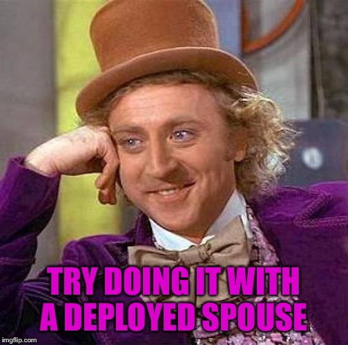Creepy Condescending Wonka Meme | TRY DOING IT WITH A DEPLOYED SPOUSE | image tagged in memes,creepy condescending wonka | made w/ Imgflip meme maker