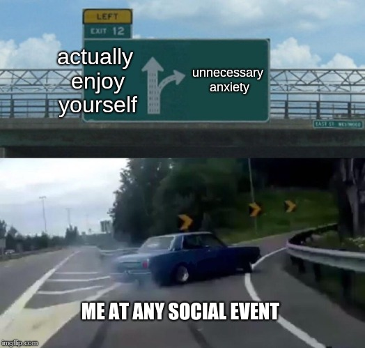 Left Exit 12 Off Ramp Meme | actually enjoy yourself unnecessary anxiety ME AT ANY SOCIAL EVENT | image tagged in memes,left exit 12 off ramp | made w/ Imgflip meme maker