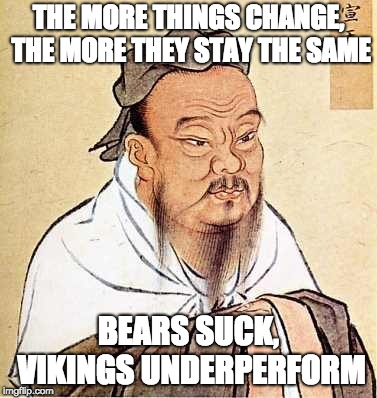 Confucius says | THE MORE THINGS CHANGE, THE MORE THEY STAY THE SAME BEARS SUCK, VIKINGS UNDERPERFORM | image tagged in confucius says | made w/ Imgflip meme maker