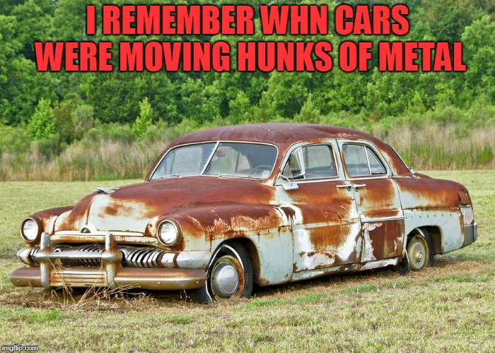 Old Car | I REMEMBER WHN CARS WERE MOVING HUNKS OF METAL | image tagged in old car | made w/ Imgflip meme maker