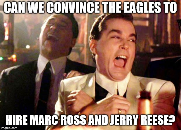 Goodfellas Laugh | CAN WE CONVINCE THE EAGLES TO HIRE MARC ROSS AND JERRY REESE? | image tagged in goodfellas laugh | made w/ Imgflip meme maker