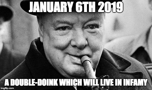 JANUARY 6TH 2019 A DOUBLE-DOINK WHICH WILL LIVE IN INFAMY | image tagged in churchhill | made w/ Imgflip meme maker