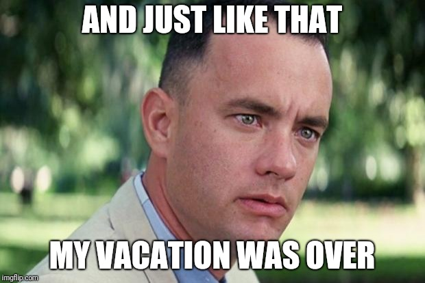 A meme for myself, but I'll take the first world problems sympathy upvotes... | AND JUST LIKE THAT MY VACATION WAS OVER | image tagged in forrest gump | made w/ Imgflip meme maker