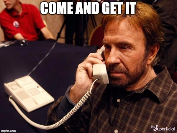 Chuck Norris Phone Meme | COME AND GET IT | image tagged in memes,chuck norris phone,chuck norris | made w/ Imgflip meme maker